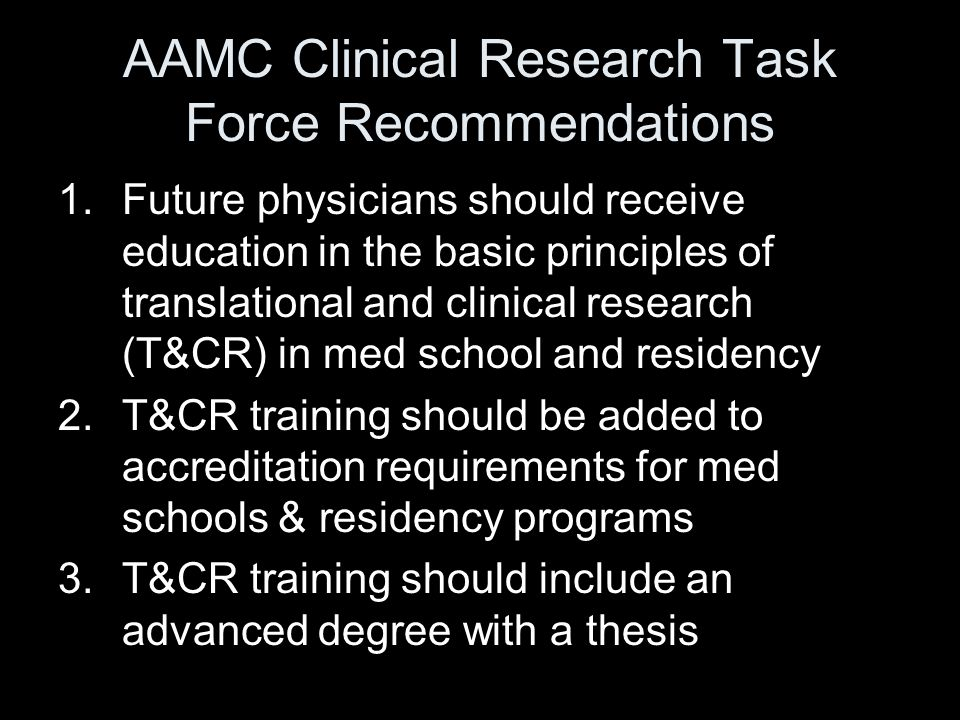 AAMC Clinical Research Task Force Recommendations 1.Future physicians should receive education in the basic principles of translational and clinical research (T&CR) in med school and residency 2.T&CR training should be added to accreditation requirements for med schools & residency programs 3.T&CR training should include an advanced degree with a thesis