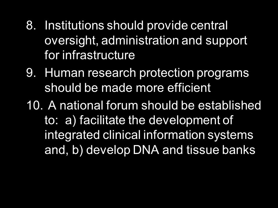 8.Institutions should provide central oversight, administration and support for infrastructure 9.Human research protection programs should be made more efficient 10.
