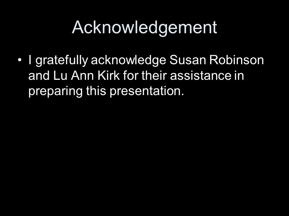 Acknowledgement I gratefully acknowledge Susan Robinson and Lu Ann Kirk for their assistance in preparing this presentation.