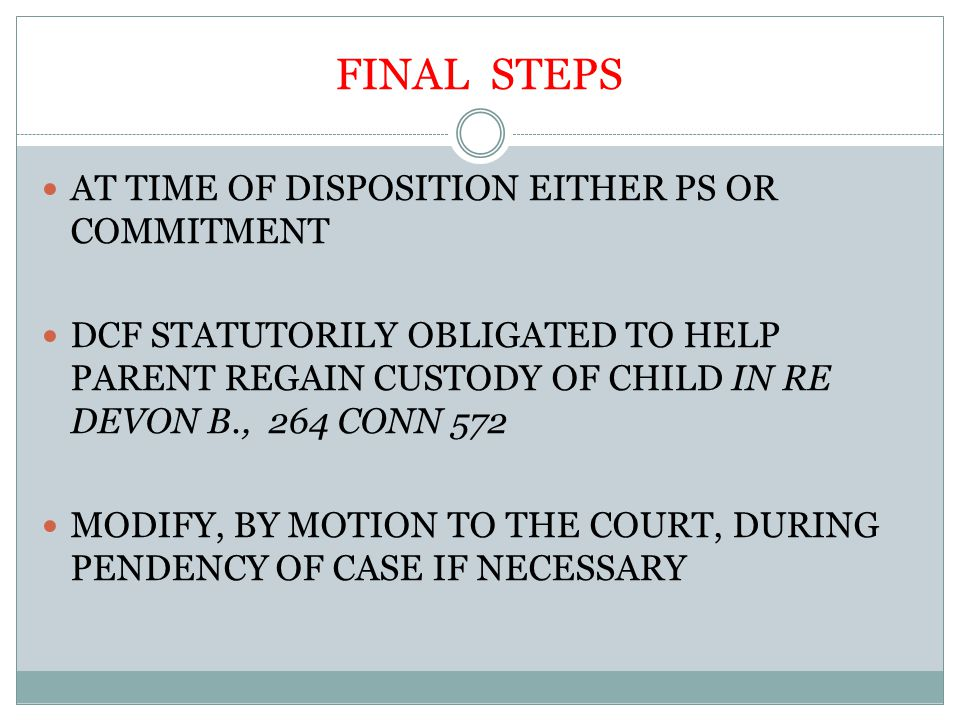 FINAL STEPS AT TIME OF DISPOSITION EITHER PS OR COMMITMENT DCF STATUTORILY OBLIGATED TO HELP PARENT REGAIN CUSTODY OF CHILD IN RE DEVON B., 264 CONN 572 MODIFY, BY MOTION TO THE COURT, DURING PENDENCY OF CASE IF NECESSARY