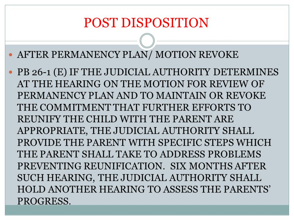 POST DISPOSITION AFTER PERMANENCY PLAN/ MOTION REVOKE PB 26-1 (E) IF THE JUDICIAL AUTHORITY DETERMINES AT THE HEARING ON THE MOTION FOR REVIEW OF PERMANENCY PLAN AND TO MAINTAIN OR REVOKE THE COMMITMENT THAT FURTHER EFFORTS TO REUNIFY THE CHILD WITH THE PARENT ARE APPROPRIATE, THE JUDICIAL AUTHORITY SHALL PROVIDE THE PARENT WITH SPECIFIC STEPS WHICH THE PARENT SHALL TAKE TO ADDRESS PROBLEMS PREVENTING REUNIFICATION.