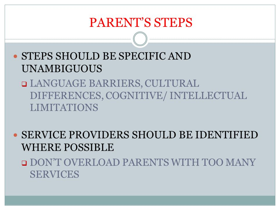 PARENT'S STEPS STEPS SHOULD BE SPECIFIC AND UNAMBIGUOUS  LANGUAGE BARRIERS, CULTURAL DIFFERENCES, COGNITIVE/ INTELLECTUAL LIMITATIONS SERVICE PROVIDERS SHOULD BE IDENTIFIED WHERE POSSIBLE  DON'T OVERLOAD PARENTS WITH TOO MANY SERVICES