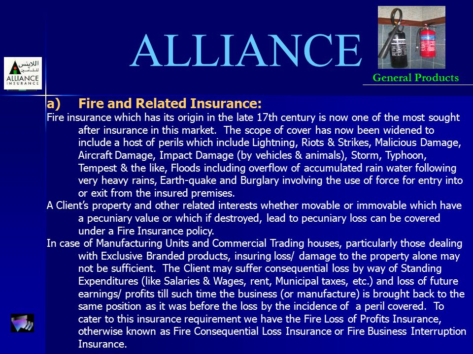 ALLIANCE General Products a)Fire and Related Insurance: Fire insurance which has its origin in the late 17th century is now one of the most sought aft