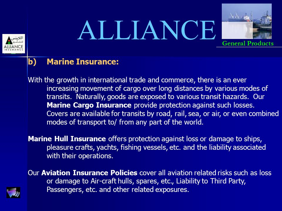 ALLIANCE General Products b)Marine Insurance: With the growth in international trade and commerce, there is an ever increasing movement of cargo over
