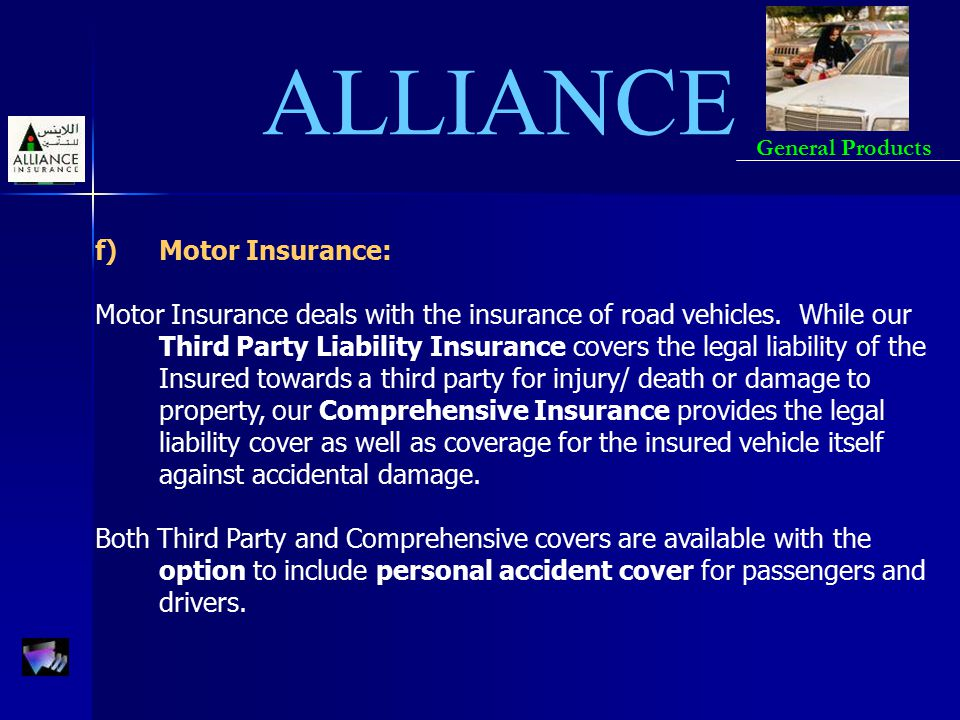 ALLIANCE General Products f)Motor Insurance: Motor Insurance deals with the insurance of road vehicles. While our Third Party Liability Insurance cove