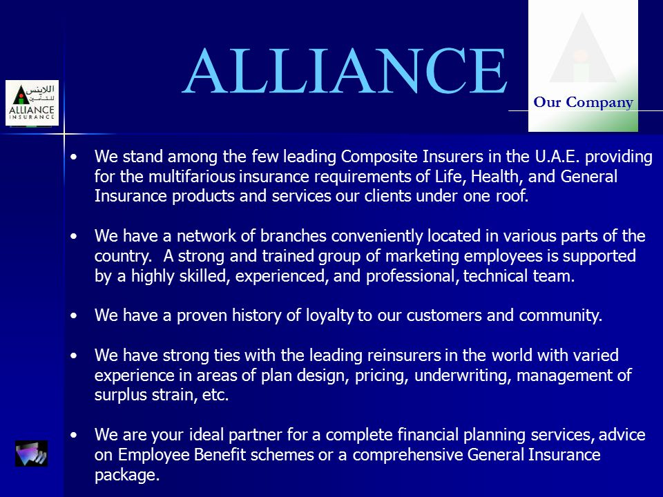 ALLIANCE We stand among the few leading Composite Insurers in the U.A.E. providing for the multifarious insurance requirements of Life, Health, and Ge