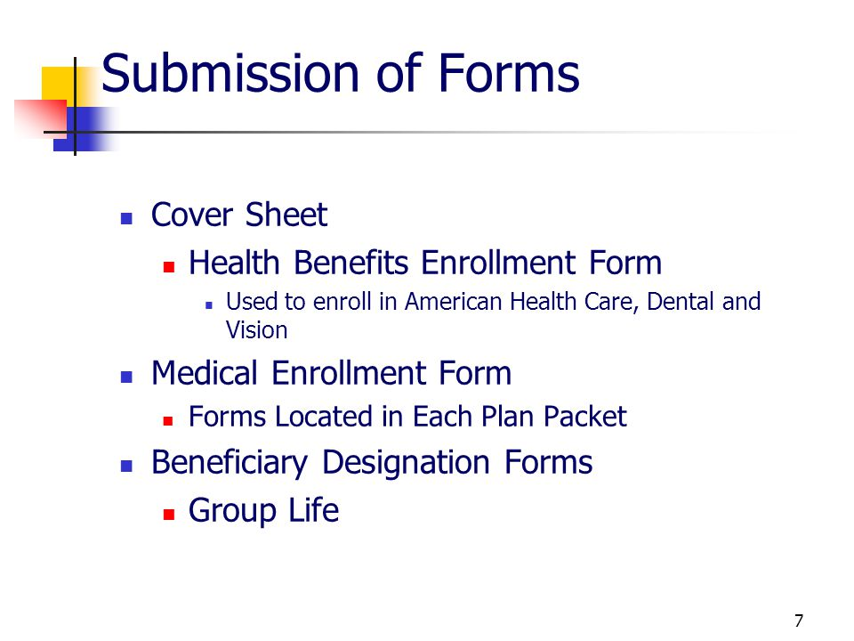 7 Submission of Forms Cover Sheet Health Benefits Enrollment Form Used to enroll in American Health Care, Dental and Vision Medical Enrollment Form Forms Located in Each Plan Packet Beneficiary Designation Forms Group Life