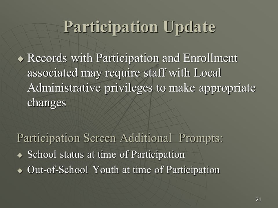 21 Participation Update  Records with Participation and Enrollment associated may require staff with Local Administrative privileges to make appropriate changes Participation Screen Additional Prompts:  School status at time of Participation  Out-of-School Youth at time of Participation