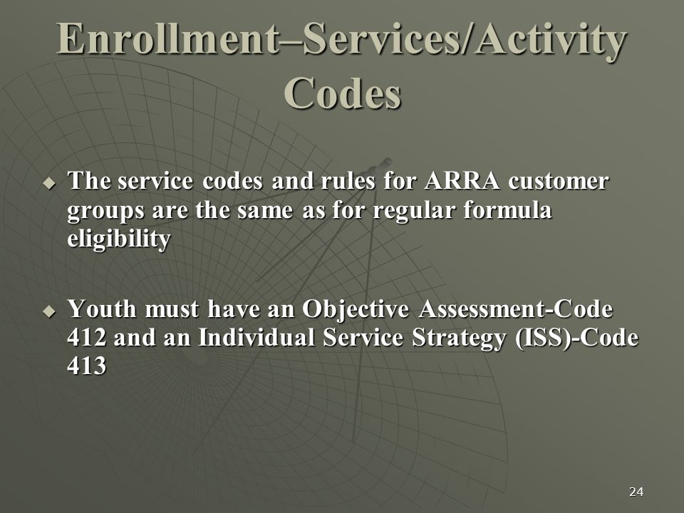 24 Enrollment–Services/Activity Codes  The service codes and rules for ARRA customer groups are the same as for regular formula eligibility  Youth must have an Objective Assessment-Code 412 and an Individual Service Strategy (ISS)-Code 413