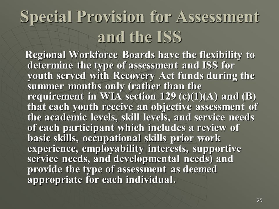 25 Special Provision for Assessment and the ISS Regional Workforce Boards have the flexibility to determine the type of assessment and ISS for youth s