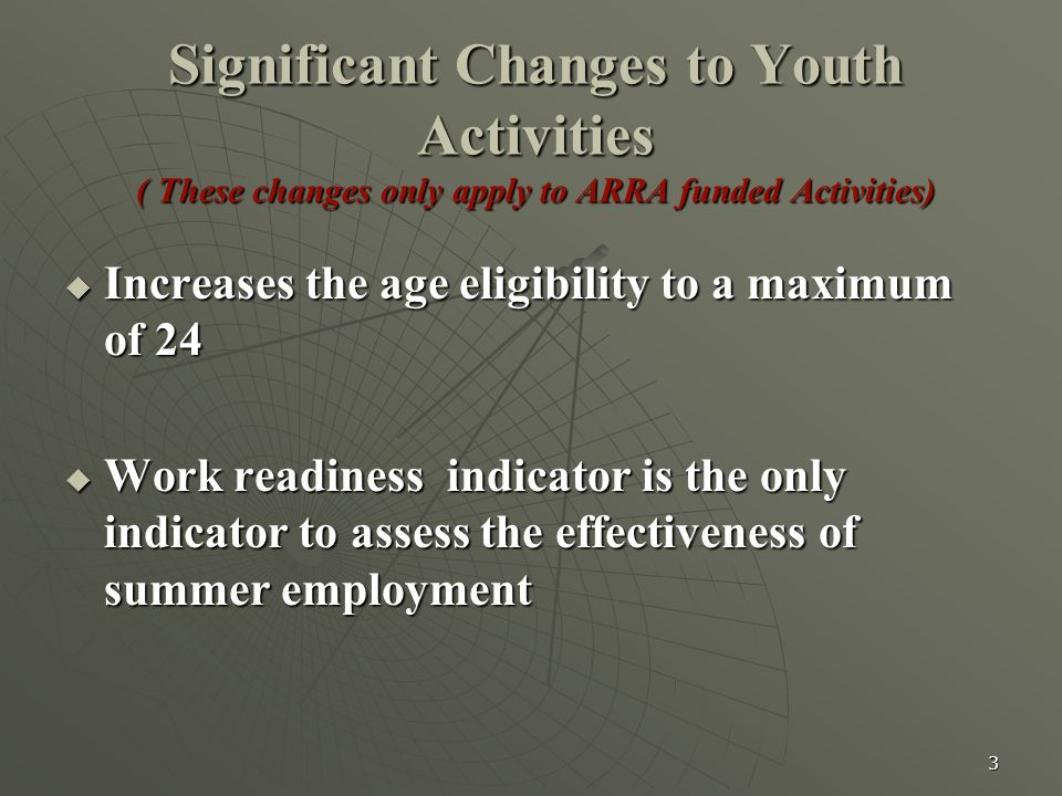 3 Significant Changes to Youth Activities ( These changes only apply to ARRA funded Activities)  Increases the age eligibility to a maximum of 24  W