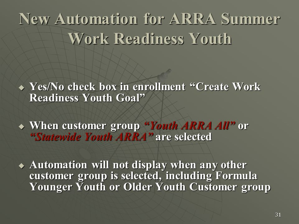 31 New Automation for ARRA Summer Work Readiness Youth  Yes/No check box in enrollment Create Work Readiness Youth Goal  When customer group Youth ARRA All or Statewide Youth ARRA are selected  Automation will not display when any other customer group is selected, including Formula Younger Youth or Older Youth Customer group