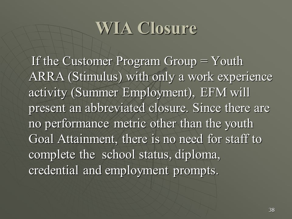 38 WIA Closure If the Customer Program Group = Youth ARRA (Stimulus) with only a work experience activity (Summer Employment), EFM will present an abb