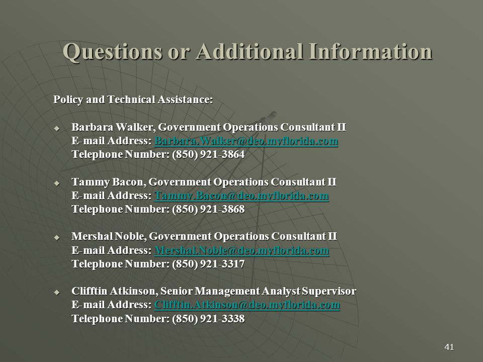 41 Questions or Additional Information Policy and Technical Assistance:  Barbara Walker, Government Operations Consultant II E-mail Address: Barbara.Walker@deo.myflorida.com Barbara.Walker@deo.myflorida.com Telephone Number: (850) 921-3864  Tammy Bacon, Government Operations Consultant II E-mail Address: Tammy.Bacon@deo.myflorida.com Tammy.Bacon@deo.myflorida.comTammy.Bacon@deo.myflorida.com Telephone Number: (850) 921-3868  Mershal Noble, Government Operations Consultant II E-mail Address: Mershal.Noble@deo.myflorida.com Mershal.Noble@deo.myflorida.comMershal.Noble@deo.myflorida.com Telephone Number: (850) 921-3317  Clifftin Atkinson, Senior Management Analyst Supervisor E-mail Address: Clifftin.Atkinson@deo.myflorida.com Clifftin.Atkinson@deo.myflorida.comClifftin.Atkinson@deo.myflorida.com Telephone Number: (850) 921-3338