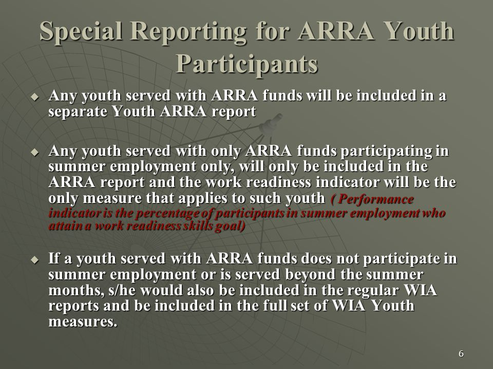 6 Special Reporting for ARRA Youth Participants  Any youth served with ARRA funds will be included in a separate Youth ARRA report  Any youth served with only ARRA funds participating in summer employment only, will only be included in the ARRA report and the work readiness indicator will be the only measure that applies to such youth ( Performance indicator is the percentage of participants in summer employment who attain a work readiness skills goal)  If a youth served with ARRA funds does not participate in summer employment or is served beyond the summer months, s/he would also be included in the regular WIA reports and be included in the full set of WIA Youth measures.