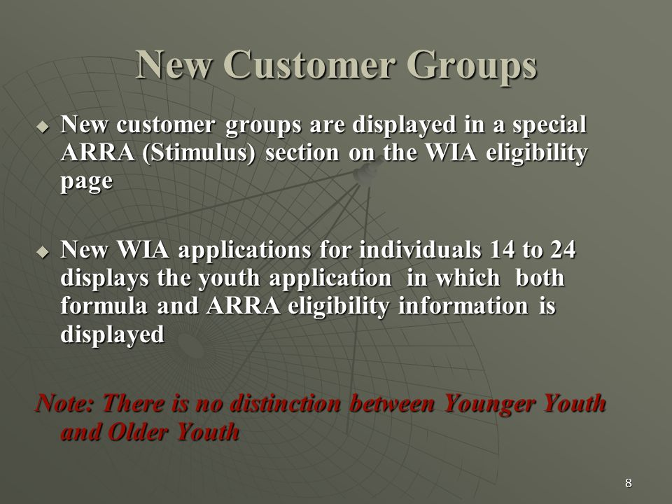 8 New Customer Groups  New customer groups are displayed in a special ARRA (Stimulus) section on the WIA eligibility page  New WIA applications for individuals 14 to 24 displays the youth application in which both formula and ARRA eligibility information is displayed Note: There is no distinction between Younger Youth and Older Youth