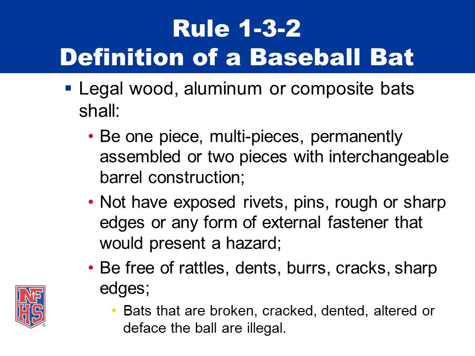 Rule 1-3-2 Definition of a Baseball Bat  Legal wood, aluminum or composite bats shall: Be one piece, multi-pieces, permanently assembled or two piece