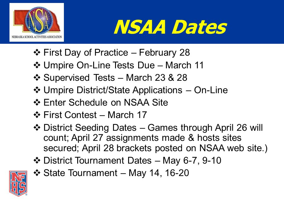 NSAA Dates  First Day of Practice – February 28  Umpire On-Line Tests Due – March 11  Supervised Tests – March 23 & 28  Umpire District/State Applications – On-Line  Enter Schedule on NSAA Site  First Contest – March 17  District Seeding Dates – Games through April 26 will count; April 27 assignments made & hosts sites secured; April 28 brackets posted on NSAA web site.)  District Tournament Dates – May 6-7, 9-10  State Tournament – May 14, 16-20