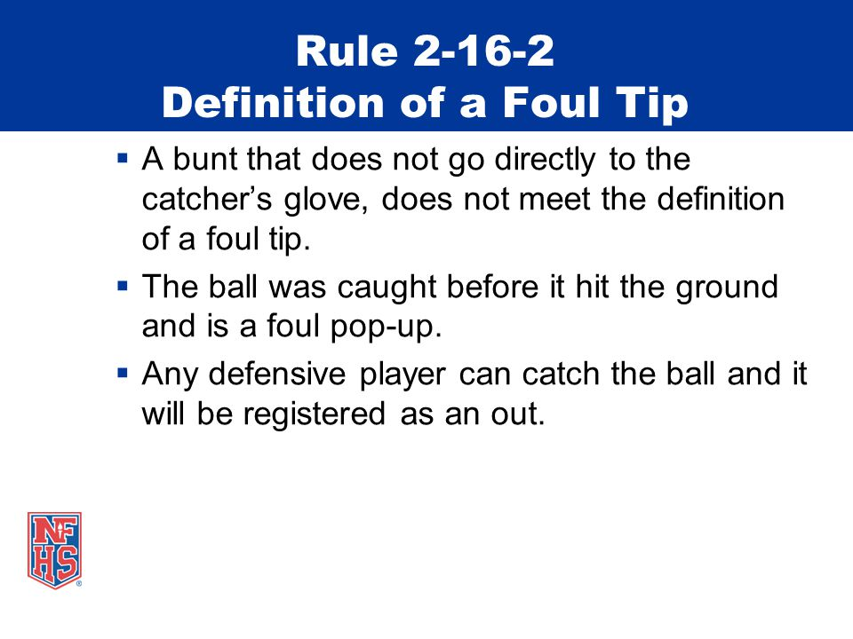 Rule 2-16-2 Definition of a Foul Tip  A bunt that does not go directly to the catcher's glove, does not meet the definition of a foul tip.