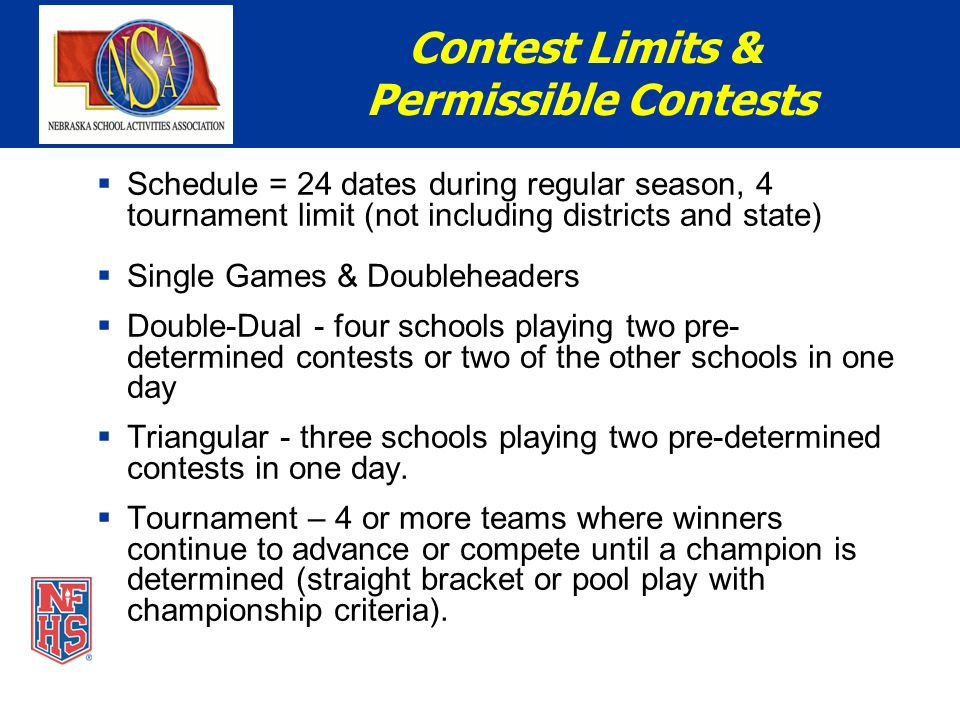 Schedule = 24 dates during regular season, 4 tournament limit (not including districts and state)  Single Games & Doubleheaders  Double-Dual - four schools playing two pre- determined contests or two of the other schools in one day  Triangular - three schools playing two pre-determined contests in one day.