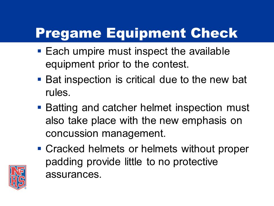 Pregame Equipment Check  Each umpire must inspect the available equipment prior to the contest.