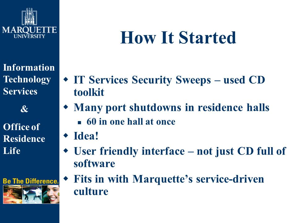 Information Technology Services & Office of Residence Life How It Started  IT Services Security Sweeps – used CD toolkit  Many port shutdowns in residence halls 60 in one hall at once  Idea.