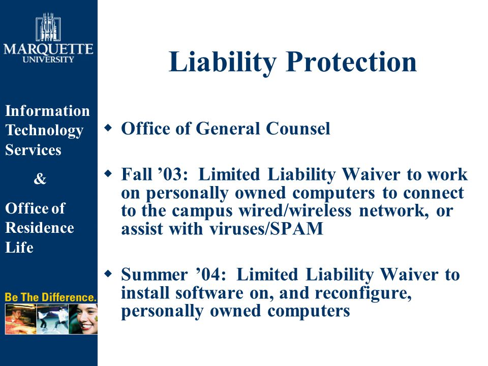 Information Technology Services & Office of Residence Life Liability Protection  Office of General Counsel  Fall '03: Limited Liability Waiver to work on personally owned computers to connect to the campus wired/wireless network, or assist with viruses/SPAM  Summer '04: Limited Liability Waiver to install software on, and reconfigure, personally owned computers