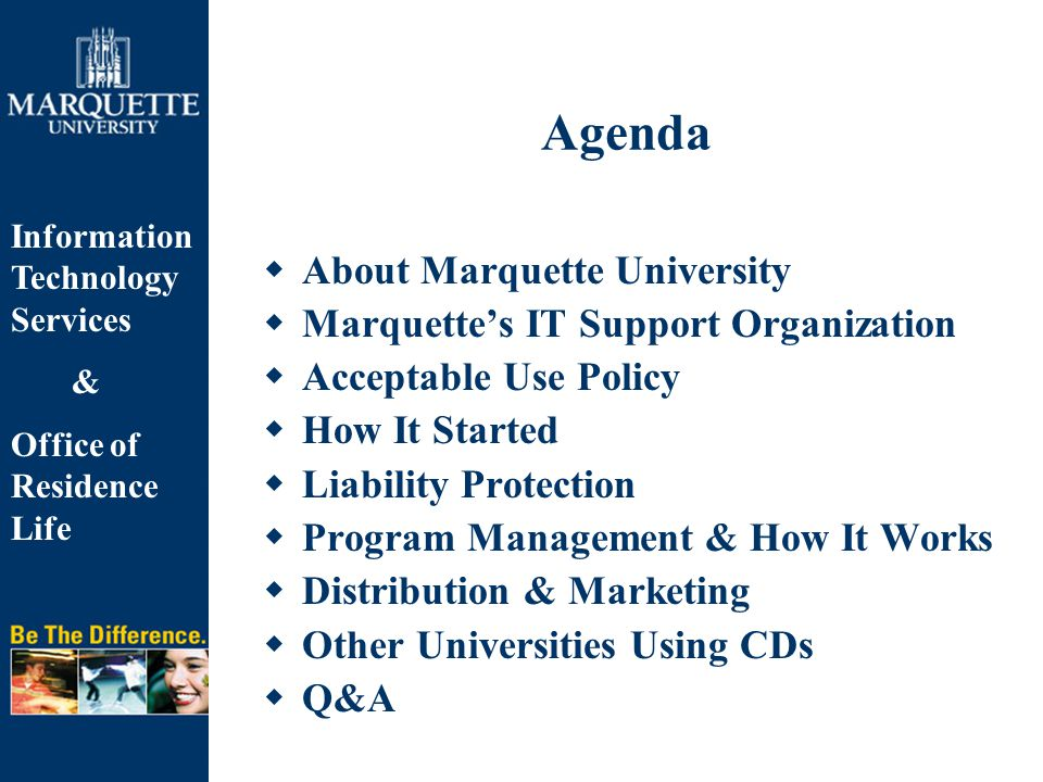 Information Technology Services & Office of Residence Life Agenda  About Marquette University  Marquette's IT Support Organization  Acceptable Use Policy  How It Started  Liability Protection  Program Management & How It Works  Distribution & Marketing  Other Universities Using CDs  Q&A
