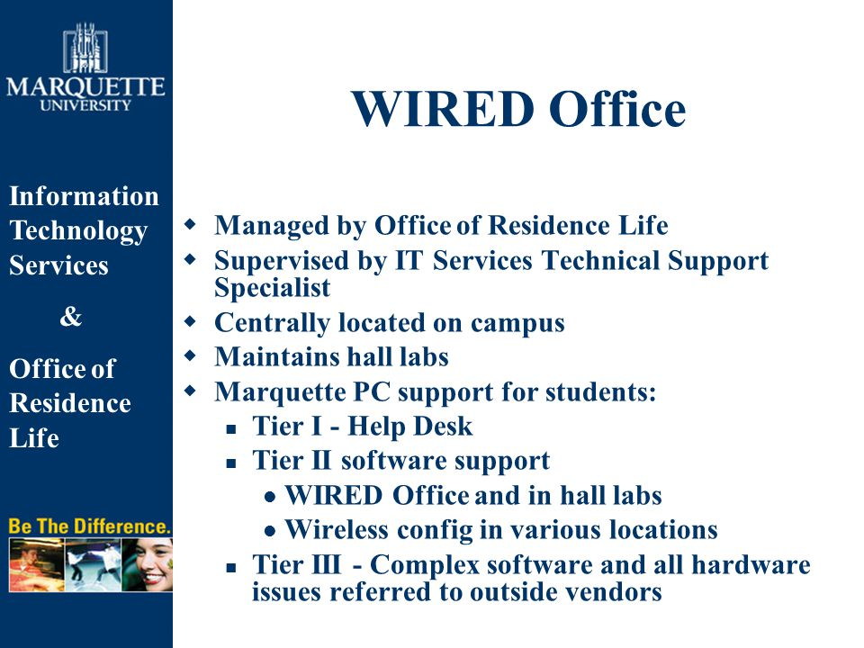 Information Technology Services & Office of Residence Life WIRED Office  Managed by Office of Residence Life  Supervised by IT Services Technical Support Specialist  Centrally located on campus  Maintains hall labs  Marquette PC support for students: Tier I - Help Desk Tier II software support WIRED Office and in hall labs Wireless config in various locations Tier III - Complex software and all hardware issues referred to outside vendors