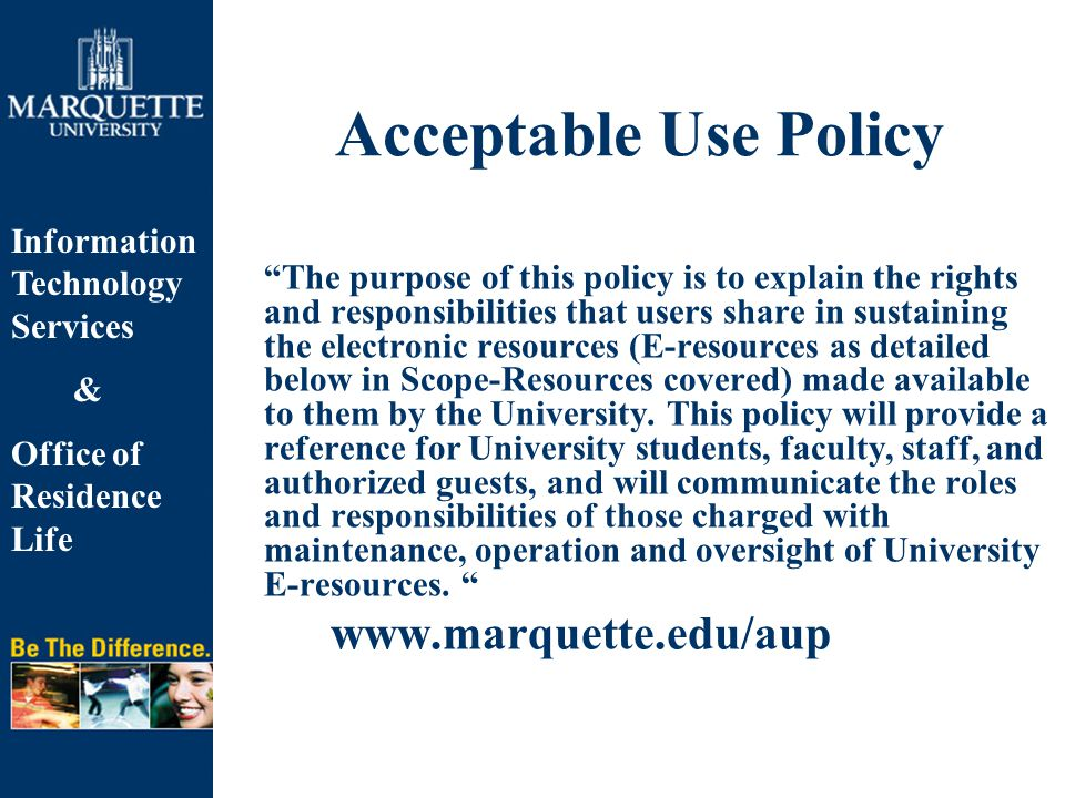 Information Technology Services & Office of Residence Life Acceptable Use Policy The purpose of this policy is to explain the rights and responsibilities that users share in sustaining the electronic resources (E-resources as detailed below in Scope-Resources covered) made available to them by the University.