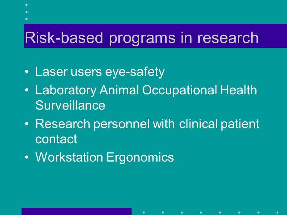 Risk-based programs in research Laser users eye-safety Laboratory Animal Occupational Health Surveillance Research personnel with clinical patient contact Workstation Ergonomics
