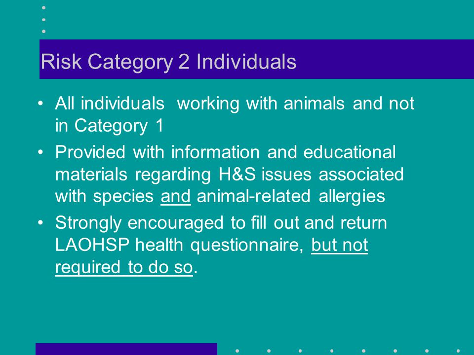 Risk Category 2 Individuals All individuals working with animals and not in Category 1 Provided with information and educational materials regarding H&S issues associated with species and animal-related allergies Strongly encouraged to fill out and return LAOHSP health questionnaire, but not required to do so.