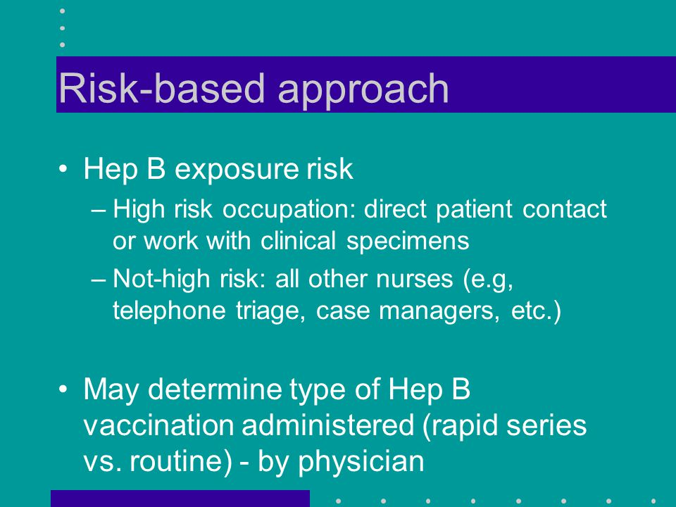 Risk-based approach Hep B exposure risk –High risk occupation: direct patient contact or work with clinical specimens –Not-high risk: all other nurses (e.g, telephone triage, case managers, etc.) May determine type of Hep B vaccination administered (rapid series vs.