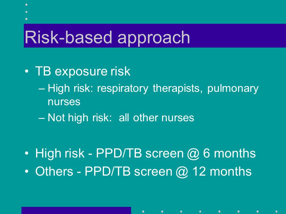 Risk-based approach TB exposure risk –High risk: respiratory therapists, pulmonary nurses –Not high risk: all other nurses High risk - PPD/TB screen @ 6 months Others - PPD/TB screen @ 12 months