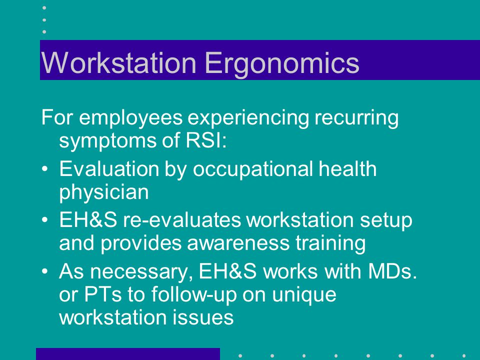 Workstation Ergonomics For employees experiencing recurring symptoms of RSI: Evaluation by occupational health physician EH&S re-evaluates workstation setup and provides awareness training As necessary, EH&S works with MDs.