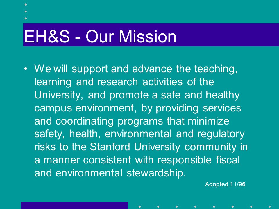 EH&S - Our Mission We will support and advance the teaching, learning and research activities of the University, and promote a safe and healthy campus environment, by providing services and coordinating programs that minimize safety, health, environmental and regulatory risks to the Stanford University community in a manner consistent with responsible fiscal and environmental stewardship.