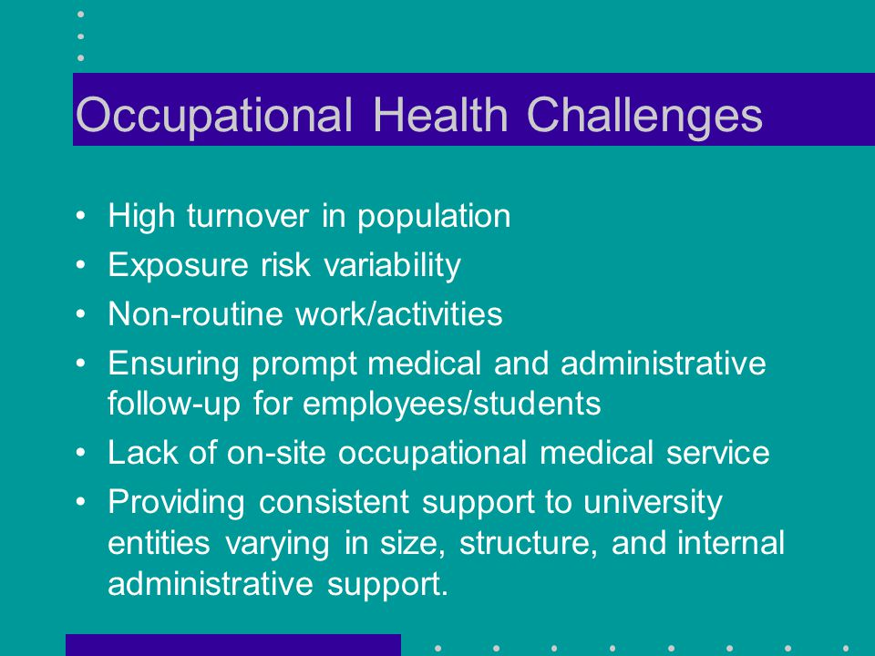 Occupational Health Challenges High turnover in population Exposure risk variability Non-routine work/activities Ensuring prompt medical and administrative follow-up for employees/students Lack of on-site occupational medical service Providing consistent support to university entities varying in size, structure, and internal administrative support.