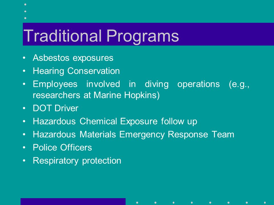 Traditional Programs Asbestos exposures Hearing Conservation Employees involved in diving operations (e.g., researchers at Marine Hopkins) DOT Driver Hazardous Chemical Exposure follow up Hazardous Materials Emergency Response Team Police Officers Respiratory protection