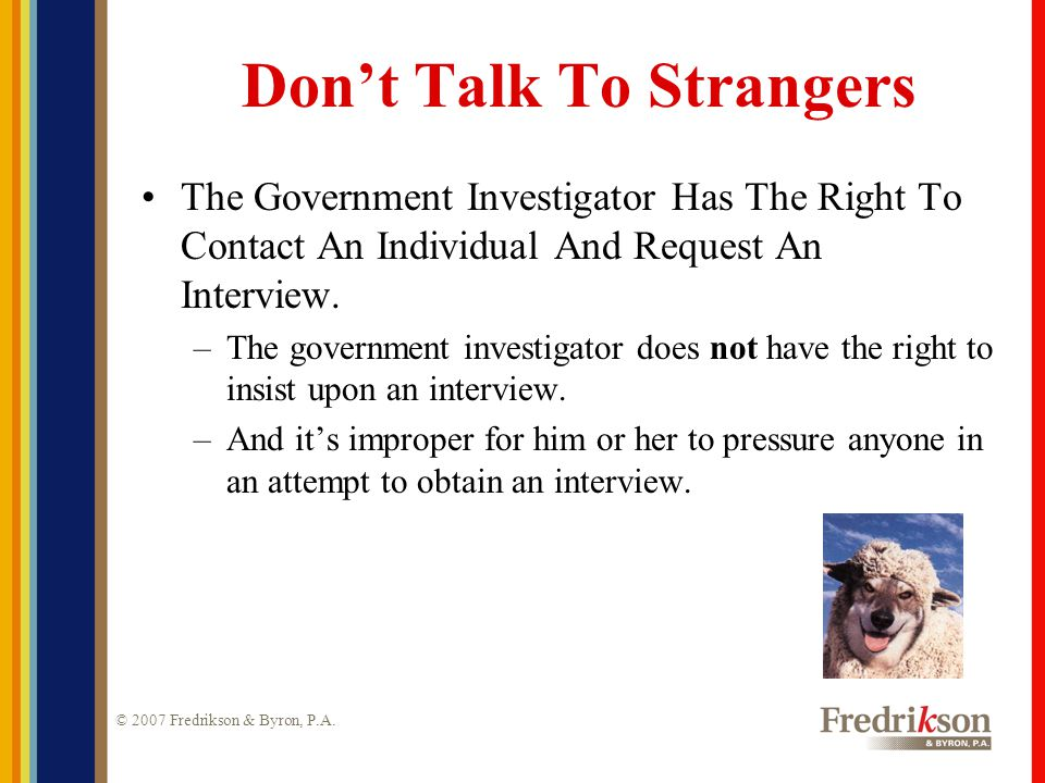© 2007 Fredrikson & Byron, P.A. Don't Talk To Strangers The Government Investigator Has The Right To Contact An Individual And Request An Interview. –