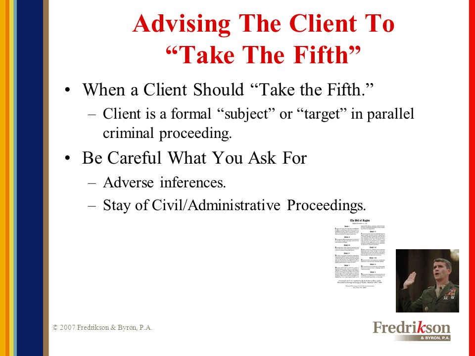 """© 2007 Fredrikson & Byron, P.A. Advising The Client To """"Take The Fifth"""" When a Client Should """"Take the Fifth."""" –Client is a formal """"subject"""" or """"targe"""