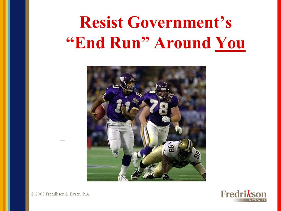 © 2007 Fredrikson & Byron, P.A. Resist Government's End Run Around You