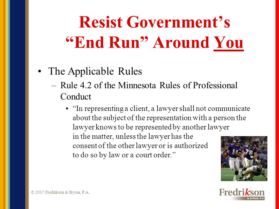 """© 2007 Fredrikson & Byron, P.A. Resist Government's """"End Run"""" Around You The Applicable Rules –Rule 4.2 of the Minnesota Rules of Professional Conduct"""