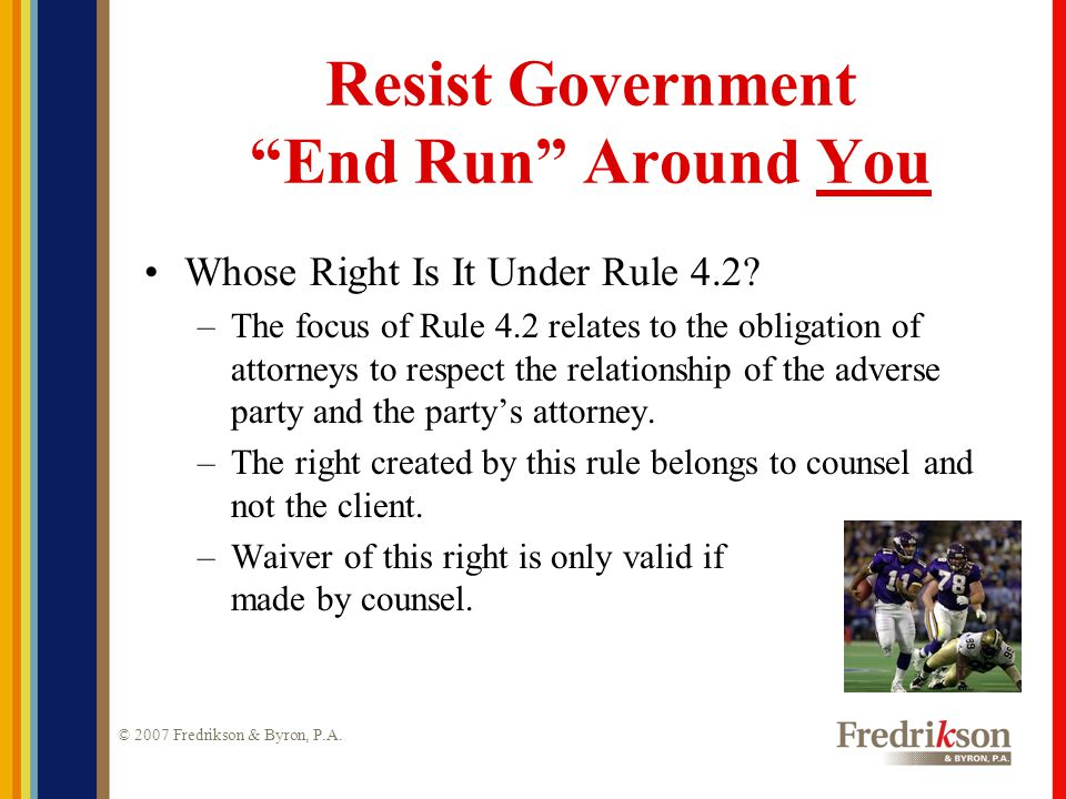 """© 2007 Fredrikson & Byron, P.A. Resist Government """"End Run"""" Around You Whose Right Is It Under Rule 4.2? –The focus of Rule 4.2 relates to the obligat"""