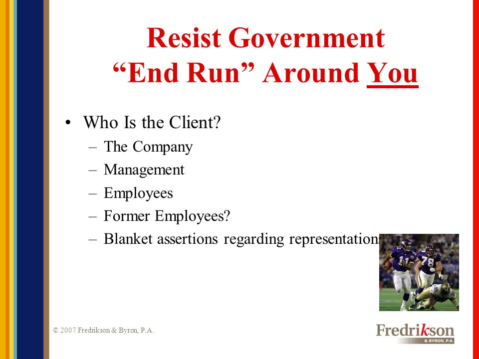 © 2007 Fredrikson & Byron, P.A. Resist Government End Run Around You Who Is the Client.