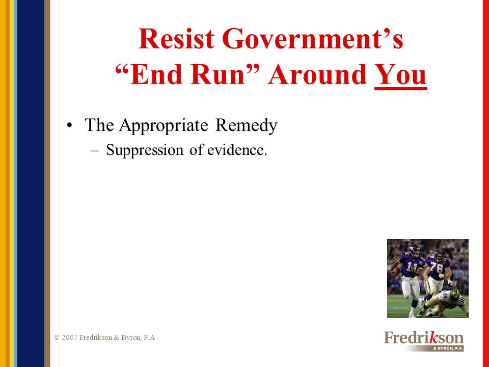 """© 2007 Fredrikson & Byron, P.A. Resist Government's """"End Run"""" Around You The Appropriate Remedy –Suppression of evidence."""