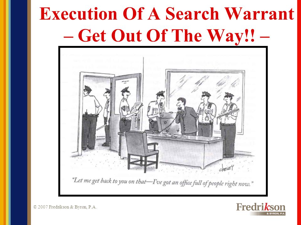 © 2007 Fredrikson & Byron, P.A.Execution Of A Search Warrant – Get Out Of The Way!.
