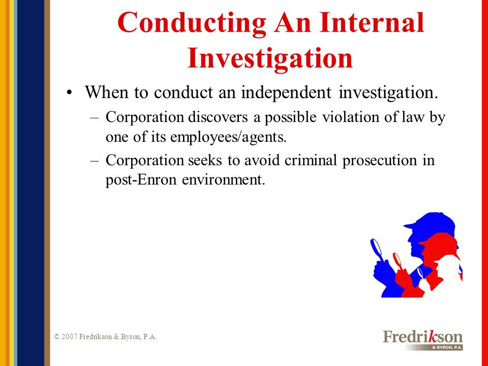 © 2007 Fredrikson & Byron, P.A. Conducting An Internal Investigation When to conduct an independent investigation. –Corporation discovers a possible v