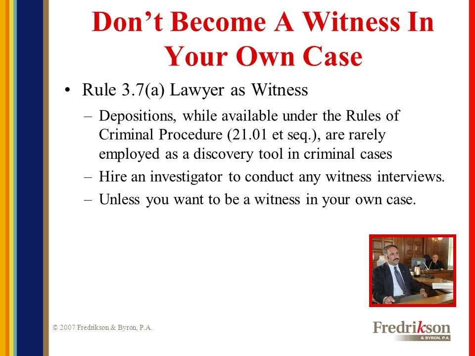 © 2007 Fredrikson & Byron, P.A. Don't Become A Witness In Your Own Case Rule 3.7(a) Lawyer as Witness –Depositions, while available under the Rules of