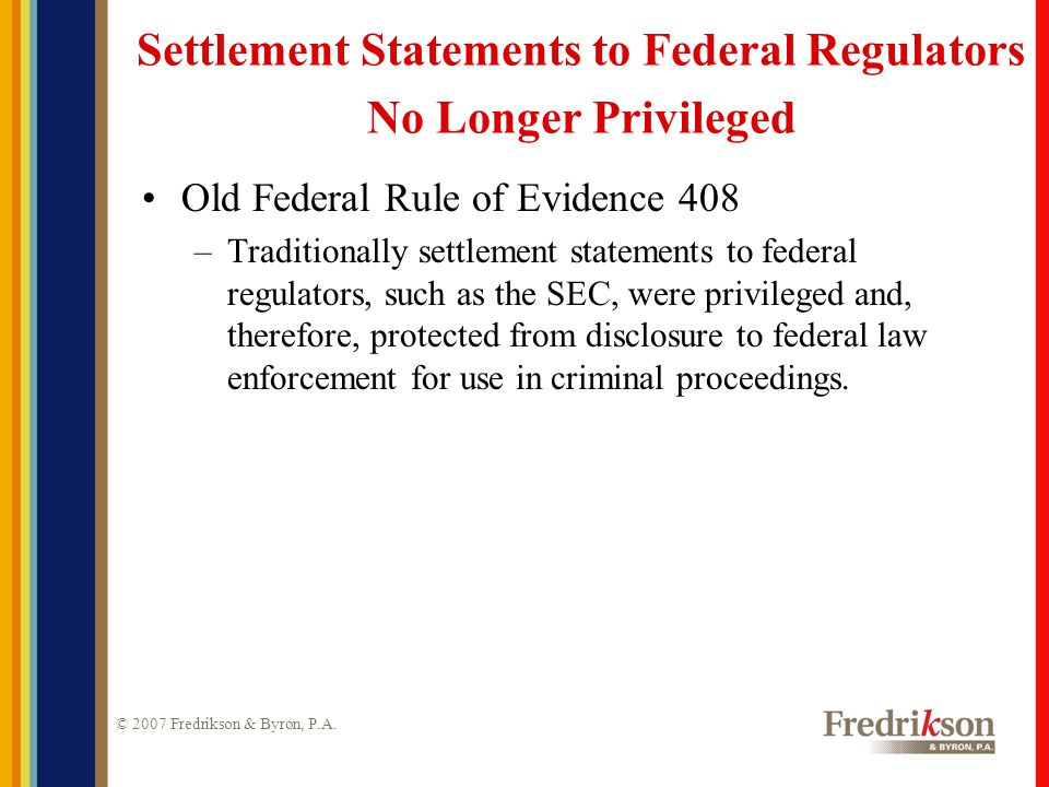 © 2007 Fredrikson & Byron, P.A. Settlement Statements to Federal Regulators No Longer Privileged Old Federal Rule of Evidence 408 –Traditionally settl