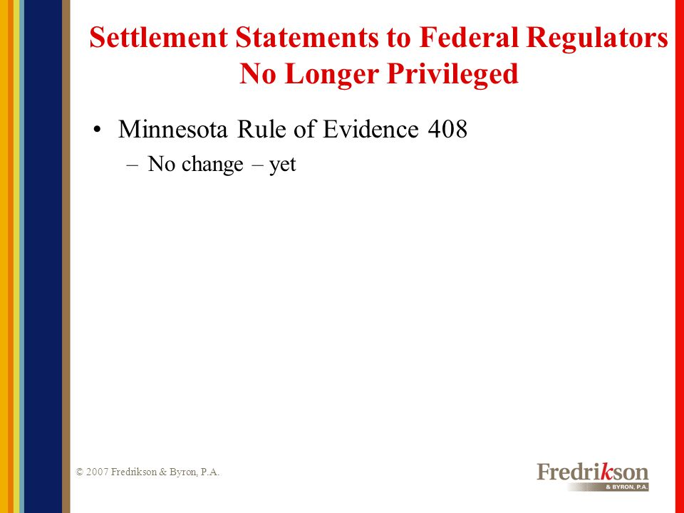 © 2007 Fredrikson & Byron, P.A. Settlement Statements to Federal Regulators No Longer Privileged Minnesota Rule of Evidence 408 –No change – yet
